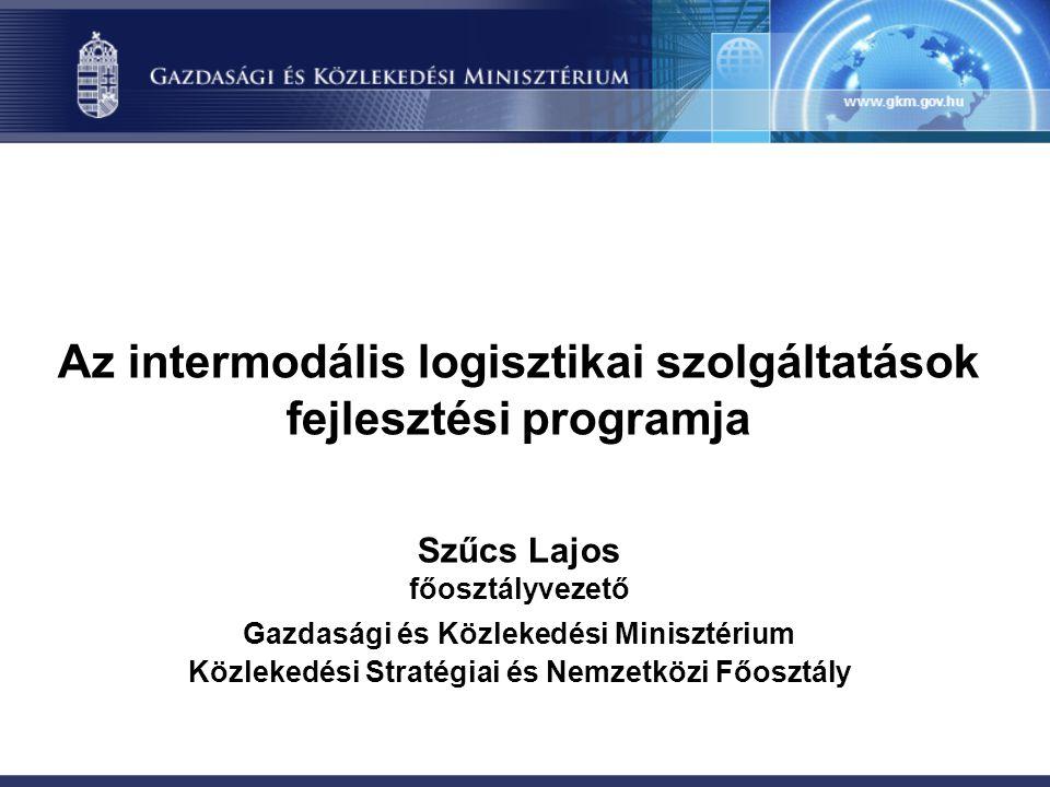 Az intermodális logisztikai szolgáltatások fejlesztési programja Szűcs Lajos főosztályvezető Gazdasági és Közlekedési Minisztérium Közlekedési Stratégiai és Nemzetközi Főosztály