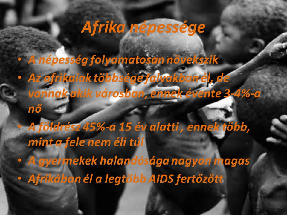 Afrika népessége A népesség folyamatosan növekszik Az afrikaiak többsége falvakban él, de vannak akik városban, ennek évente 3-4%-a nő A földrész 45%-a 15 év alatti, ennek több, mint a fele nem éli túl A gyermekek halandósága nagyon magas Afrikában él a legtöbb AIDS fertőzött