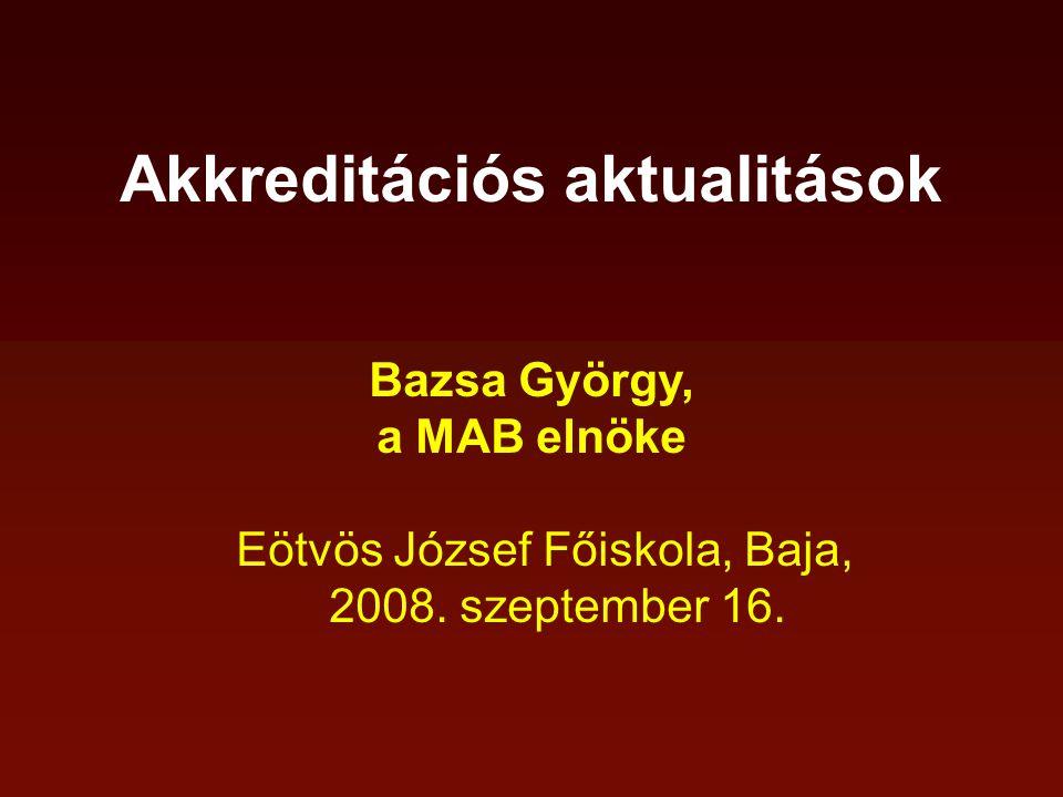 Akkreditációs aktualitások Bazsa György, a MAB elnöke Eötvös József Főiskola, Baja, 2008. szeptember 16.