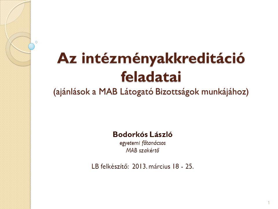 Az intézményakkreditáció feladatai (ajánlások a MAB Látogató Bizottságok munkájához) Bodorkós László egyetemi főtanácsos MAB szakértő LB felkészítő: 2
