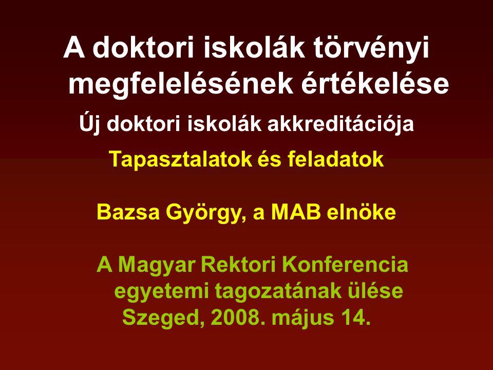 A doktori iskolák törvényi megfelelésének értékelése Új doktori iskolák akkreditációja Tapasztalatok és feladatok Bazsa György, a MAB elnöke A Magyar Rektori Konferencia egyetemi tagozatának ülése Szeged, 2008.