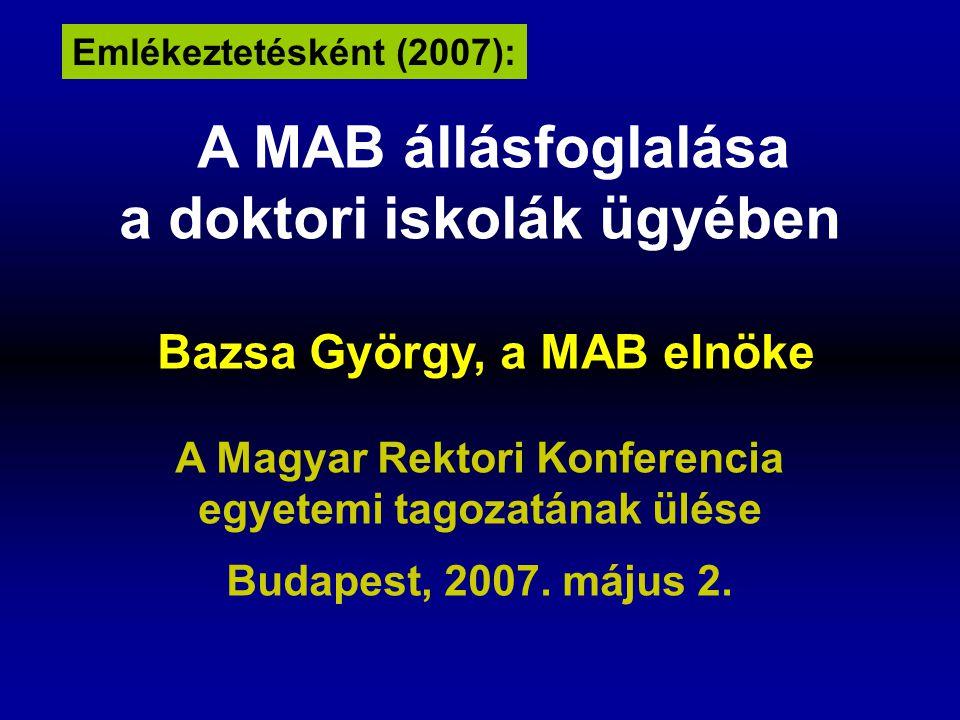 A MAB állásfoglalása a doktori iskolák ügyében Bazsa György, a MAB elnöke A Magyar Rektori Konferencia egyetemi tagozatának ülése Budapest, 2007.