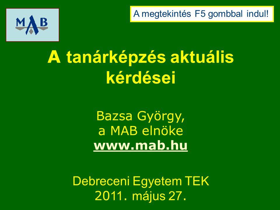 A tanárképzés aktuális kérdései Bazsa György, a MAB elnöke www.mab.hu Debreceni Egyetem TEK 20 11.