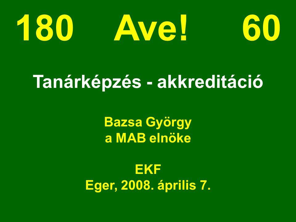 180 Ave! 60 Tanárképzés - akkreditáció Bazsa György a MAB elnöke EKF Eger, 2008. április 7.
