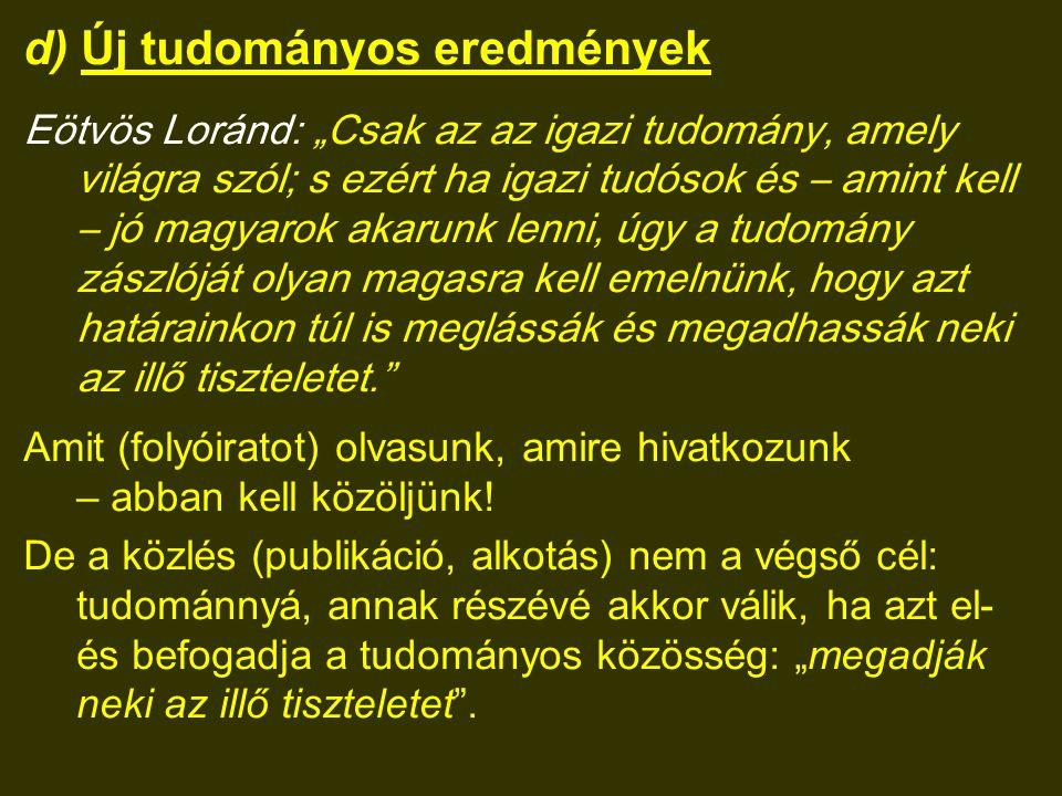 """d) Új tudományos eredmények Eötvös Loránd: """"Csak az az igazi tudomány, amely világra szól; s ezért ha igazi tudósok és – amint kell – jó magyarok akarunk lenni, úgy a tudomány zászlóját olyan magasra kell emelnünk, hogy azt határainkon túl is meglássák és megadhassák neki az illő tiszteletet. Amit (folyóiratot) olvasunk, amire hivatkozunk – abban kell közöljünk."""
