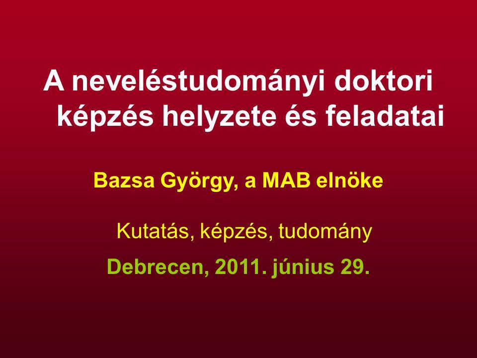 A neveléstudományi doktori képzés helyzete és feladatai Bazsa György, a MAB elnöke Kutatás, képzés, tudomány Debrecen, 2011. június 29.