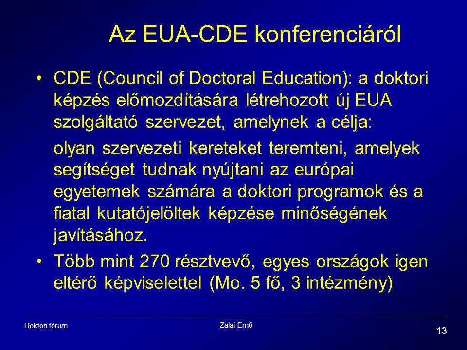 Zalai Ernő 13 Doktori fórum Az EUA-CDE konferenciáról CDE (Council of Doctoral Education): a doktori képzés előmozdítására létrehozott új EUA szolgáltató szervezet, amelynek a célja: olyan szervezeti kereteket teremteni, amelyek segítséget tudnak nyújtani az európai egyetemek számára a doktori programok és a fiatal kutatójelöltek képzése minőségének javításához.