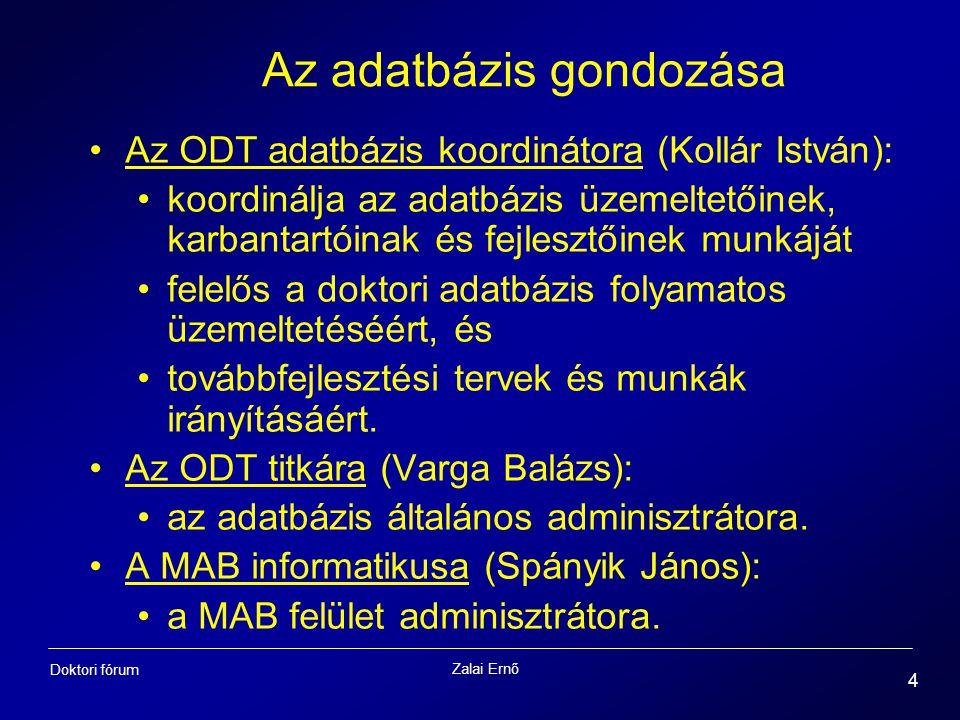 Zalai Ernő 4 Doktori fórum Az adatbázis gondozása Az ODT adatbázis koordinátora (Kollár István): koordinálja az adatbázis üzemeltetőinek, karbantartóinak és fejlesztőinek munkáját felelős a doktori adatbázis folyamatos üzemeltetéséért, és továbbfejlesztési tervek és munkák irányításáért.