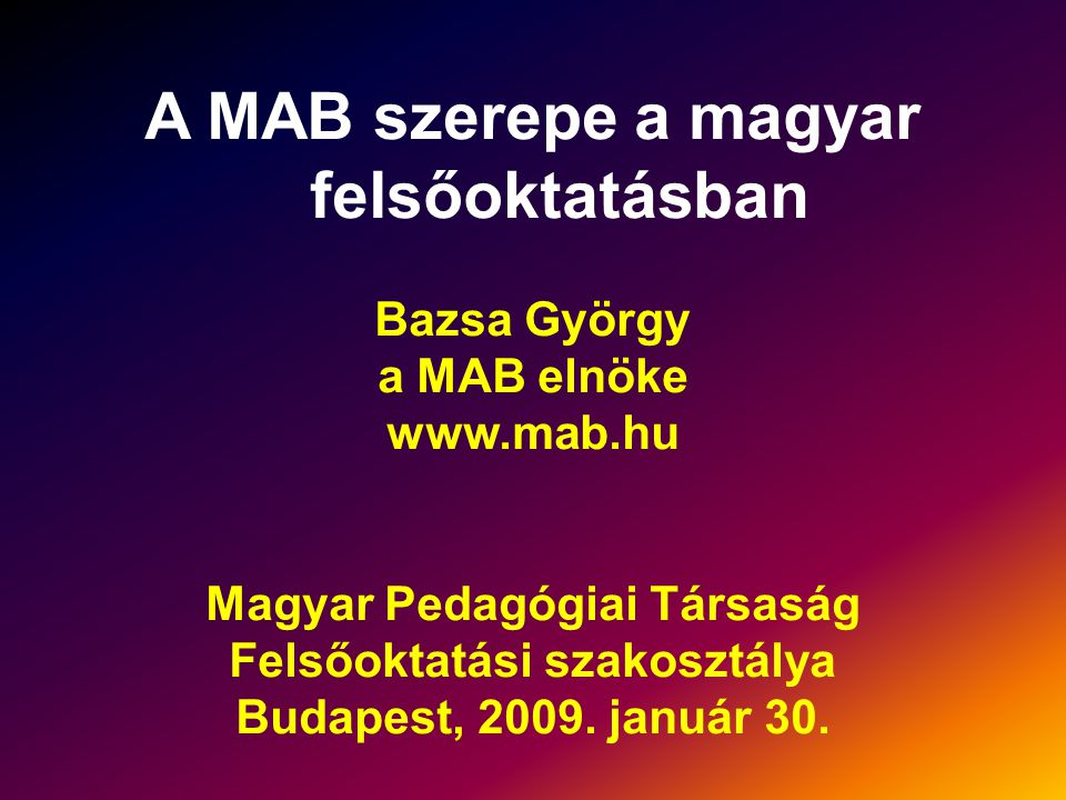 A MAB szerepe a magyar felsőoktatásban Bazsa György a MAB elnöke www.mab.hu Magyar Pedagógiai Társaság Felsőoktatási szakosztálya Budapest, 2009.