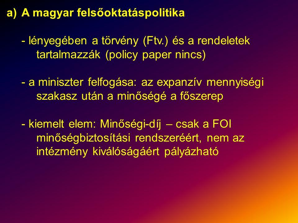 a)A magyar felsőoktatáspolitika - lényegében a törvény (Ftv.) és a rendeletek tartalmazzák (policy paper nincs) - a miniszter felfogása: az expanzív mennyiségi szakasz után a minőségé a főszerep - kiemelt elem: Minőségi-díj – csak a FOI minőségbiztosítási rendszeréért, nem az intézmény kiválóságáért pályázható