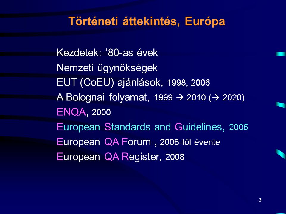 3 Kezdetek: '80-as évek Nemzeti ügynökségek EUT (CoEU) ajánlások, 1998, 2006 A Bolognai folyamat, 1999  2010 (  2020) ENQA, 2000 European Standards