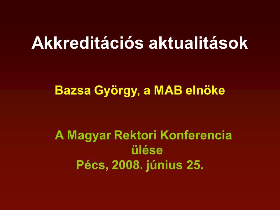 Akkreditációs aktualitások Bazsa György, a MAB elnöke A Magyar Rektori Konferencia ülése Pécs, 2008.