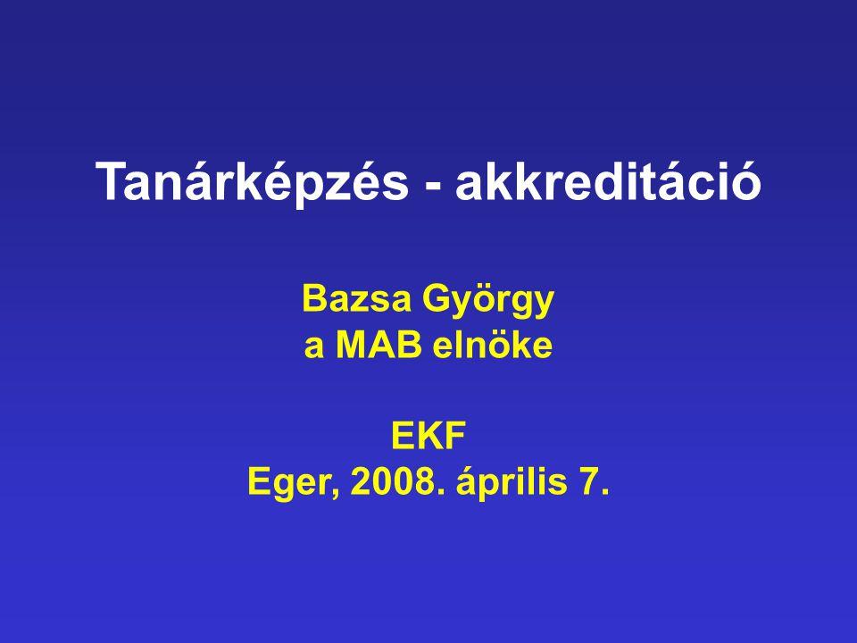 Tanárképzés - akkreditáció Bazsa György a MAB elnöke EKF Eger, 2008. április 7.