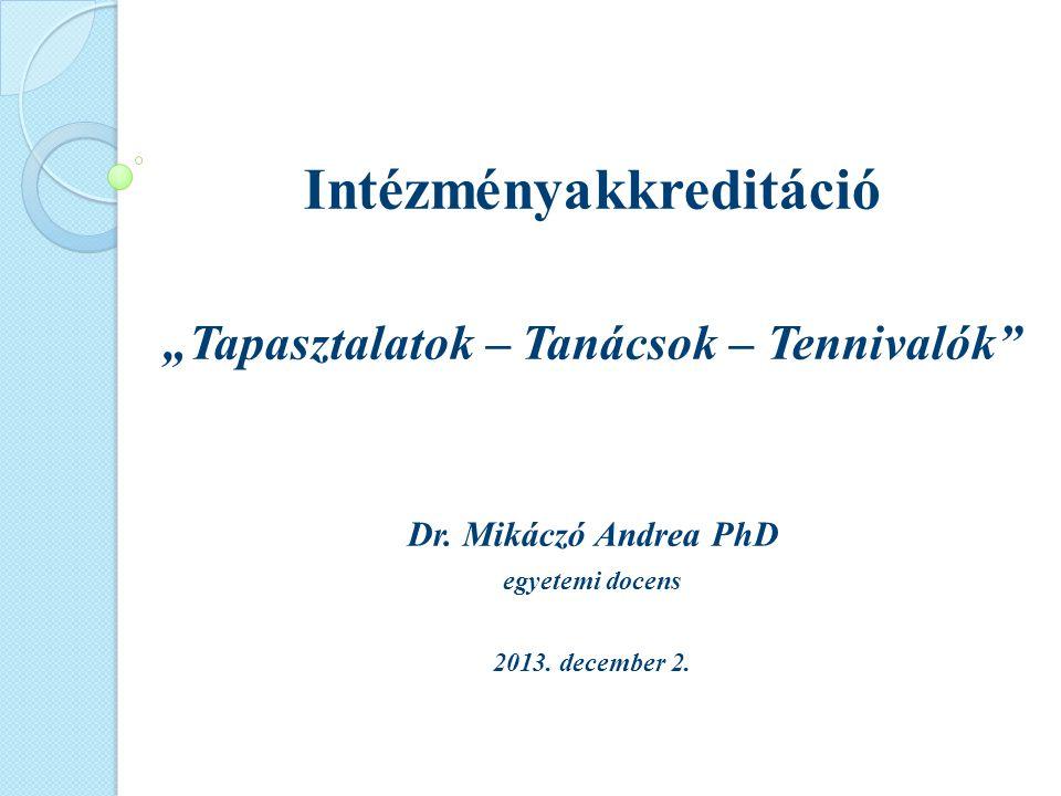 """Intézményakkreditáció """"Tapasztalatok – Tanácsok – Tennivalók"""" Dr. Mikáczó Andrea PhD egyetemi docens 2013. december 2."""