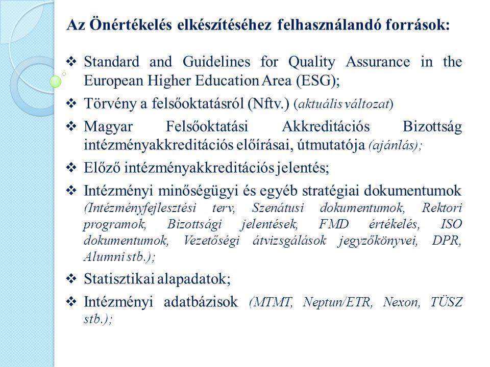 Az Önértékelés elkészítéséhez felhasználandó források:  Standard and Guidelines for Quality Assurance in the European Higher Education Area (ESG);  Törvény a felsőoktatásról (Nftv.) (aktuális változat)  Magyar Felsőoktatási Akkreditációs Bizottság intézményakkreditációs előírásai, útmutatója (ajánlás);  Előző intézményakkreditációs jelentés;  Intézményi minőségügyi és egyéb stratégiai dokumentumok (Intézményfejlesztési terv, Szenátusi dokumentumok, Rektori programok, Bizottsági jelentések, FMD értékelés, ISO dokumentumok, Vezetőségi átvizsgálások jegyzőkönyvei, DPR, Alumni stb.);  Statisztikai alapadatok;  Intézményi adatbázisok (MTMT, Neptun/ETR, Nexon, TÜSZ stb.);