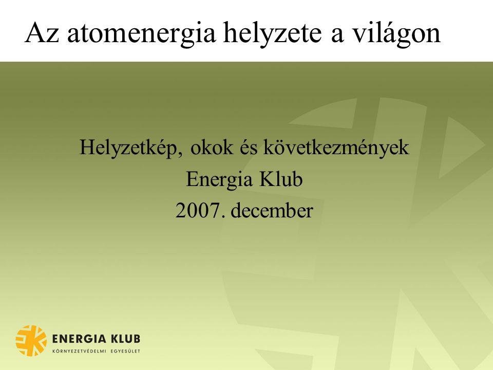 Az atomenergia helyzete a világon Helyzetkép, okok és következmények Energia Klub 2007. december