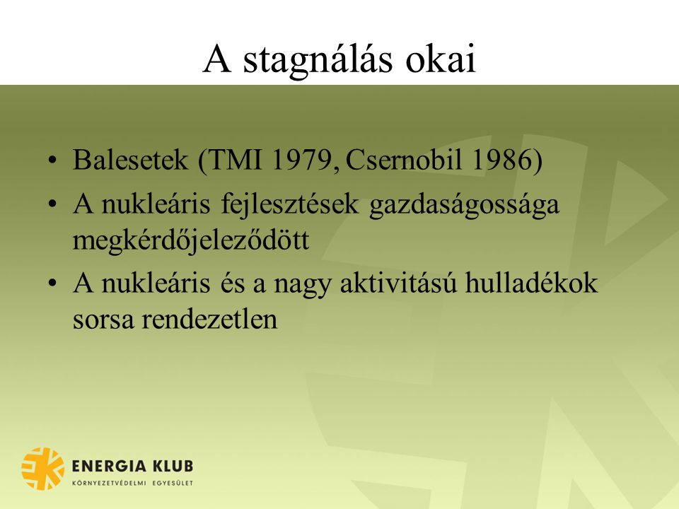 A stagnálás okai Balesetek (TMI 1979, Csernobil 1986) A nukleáris fejlesztések gazdaságossága megkérdőjeleződött A nukleáris és a nagy aktivitású hull