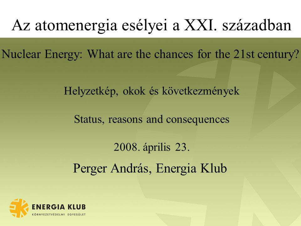 Az atomenergia esélyei a XXI. században Helyzetkép, okok és következmények Status, reasons and consequences 2008. április 23. Perger András, Energia K