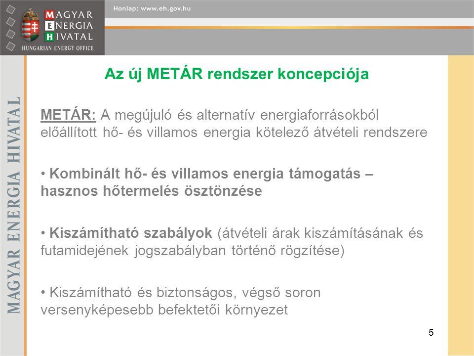 Az új METÁR rendszer koncepciója METÁR: A megújuló és alternatív energiaforrásokból előállított hő- és villamos energia kötelező átvételi rendszere Kombinált hő- és villamos energia támogatás – hasznos hőtermelés ösztönzése Kiszámítható szabályok (átvételi árak kiszámításának és futamidejének jogszabályban történő rögzítése) Kiszámítható és biztonságos, végső soron versenyképesebb befektetői környezet 5