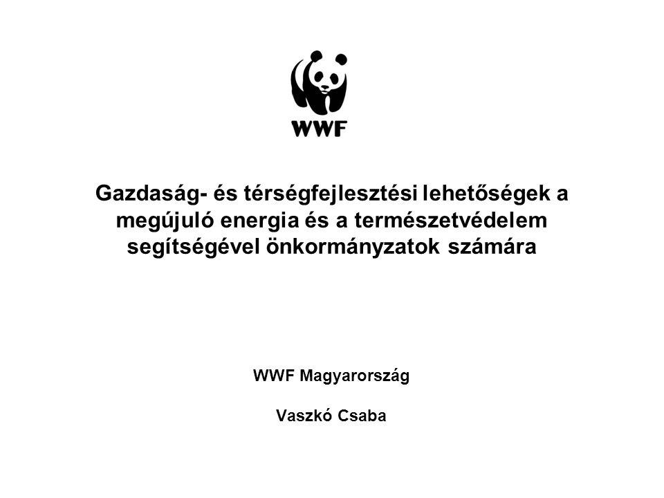 Gazdaság- és térségfejlesztési lehetőségek a megújuló energia és a természetvédelem segítségével önkormányzatok számára WWF Magyarország Vaszkó Csaba