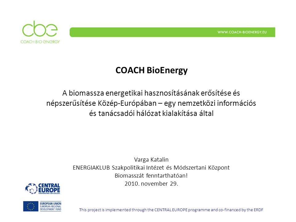 COACH BioEnergy A biomassza energetikai hasznosításának erősítése és népszerűsítése Közép-Európában – egy nemzetközi információs és tanácsadói hálózat kialakítása által Varga Katalin ENERGIAKLUB Szakpolitikai Intézet és Módszertani Központ Biomasszát fenntarthatóan.