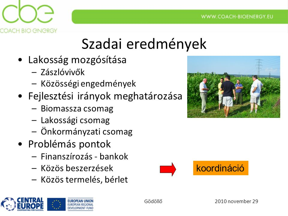 2010 november 29Gödöllő Szadai eredmények Lakosság mozgósítása –Zászlóvivők –Közösségi engedmények Fejlesztési irányok meghatározása –Biomassza csomag –Lakossági csomag –Önkormányzati csomag Problémás pontok –Finanszírozás - bankok –Közös beszerzések –Közös termelés, bérlet koordináció
