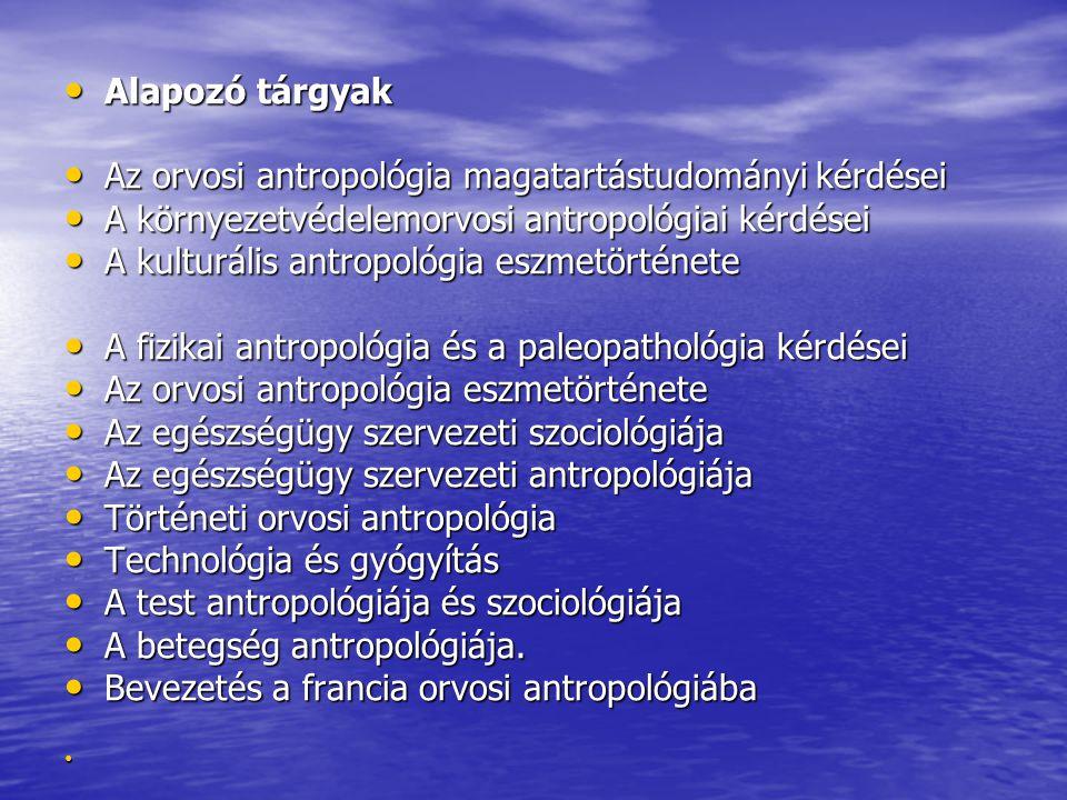 Alapozó tárgyak Alapozó tárgyak Az orvosi antropológia magatartástudományi kérdései Az orvosi antropológia magatartástudományi kérdései A környezetvédelemorvosi antropológiai kérdései A környezetvédelemorvosi antropológiai kérdései A kulturális antropológia eszmetörténete A kulturális antropológia eszmetörténete A fizikai antropológia és a paleopathológia kérdései A fizikai antropológia és a paleopathológia kérdései Az orvosi antropológia eszmetörténete Az orvosi antropológia eszmetörténete Az egészségügy szervezeti szociológiája Az egészségügy szervezeti szociológiája Az egészségügy szervezeti antropológiája Az egészségügy szervezeti antropológiája Történeti orvosi antropológia Történeti orvosi antropológia Technológia és gyógyítás Technológia és gyógyítás A test antropológiája és szociológiája A test antropológiája és szociológiája A betegség antropológiája.