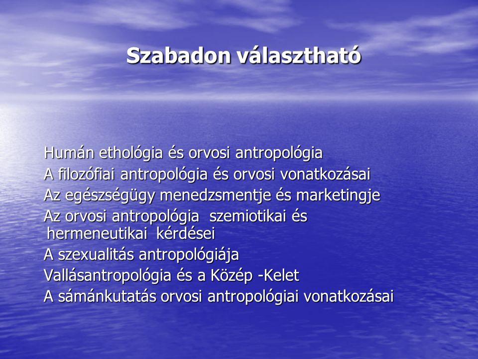 Szabadon választható Szabadon választható Humán ethológia és orvosi antropológia Humán ethológia és orvosi antropológia A filozófiai antropológia és orvosi vonatkozásai A filozófiai antropológia és orvosi vonatkozásai Az egészségügy menedzsmentje és marketingje Az egészségügy menedzsmentje és marketingje Az orvosi antropológia szemiotikai és hermeneutikai kérdései Az orvosi antropológia szemiotikai és hermeneutikai kérdései A szexualitás antropológiája A szexualitás antropológiája Vallásantropológia és a Közép -Kelet Vallásantropológia és a Közép -Kelet A sámánkutatás orvosi antropológiai vonatkozásai A sámánkutatás orvosi antropológiai vonatkozásai