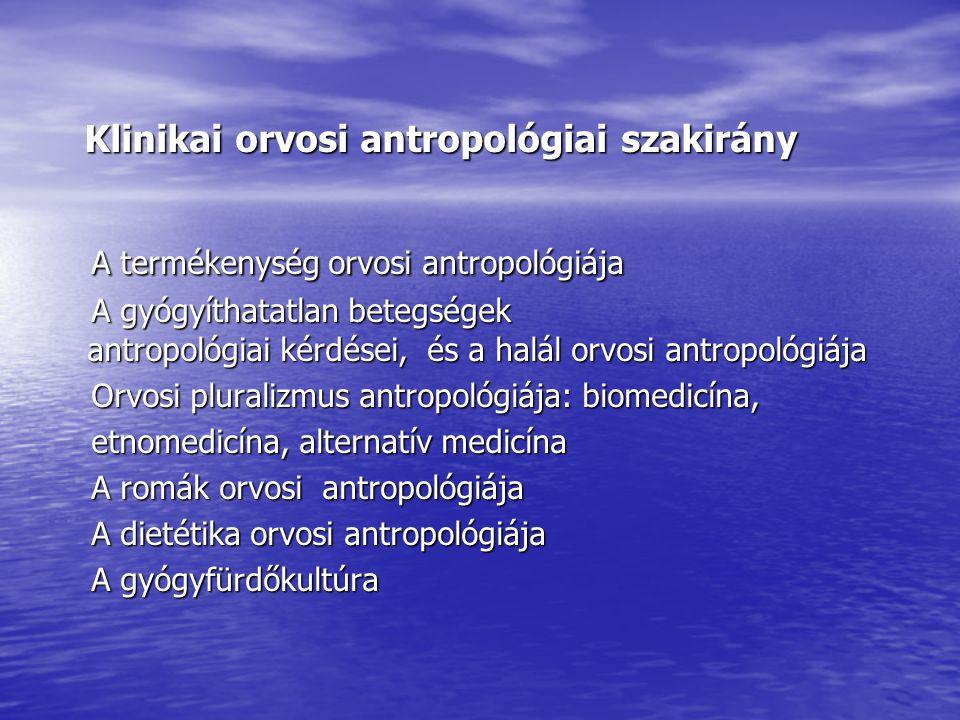 Klinikai orvosi antropológiai szakirány Klinikai orvosi antropológiai szakirány A termékenység orvosi antropológiája A termékenység orvosi antropológiája A gyógyíthatatlan betegségek antropológiai kérdései, és a halál orvosi antropológiája A gyógyíthatatlan betegségek antropológiai kérdései, és a halál orvosi antropológiája Orvosi pluralizmus antropológiája: biomedicína, Orvosi pluralizmus antropológiája: biomedicína, etnomedicína, alternatív medicína etnomedicína, alternatív medicína A romák orvosi antropológiája A romák orvosi antropológiája A dietétika orvosi antropológiája A dietétika orvosi antropológiája A gyógyfürdőkultúra A gyógyfürdőkultúra