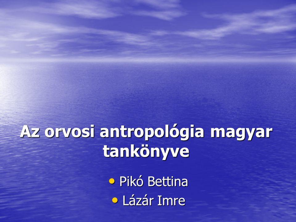 Az orvosi antropológia magyar tankönyve Pikó Bettina Pikó Bettina Lázár Imre Lázár Imre
