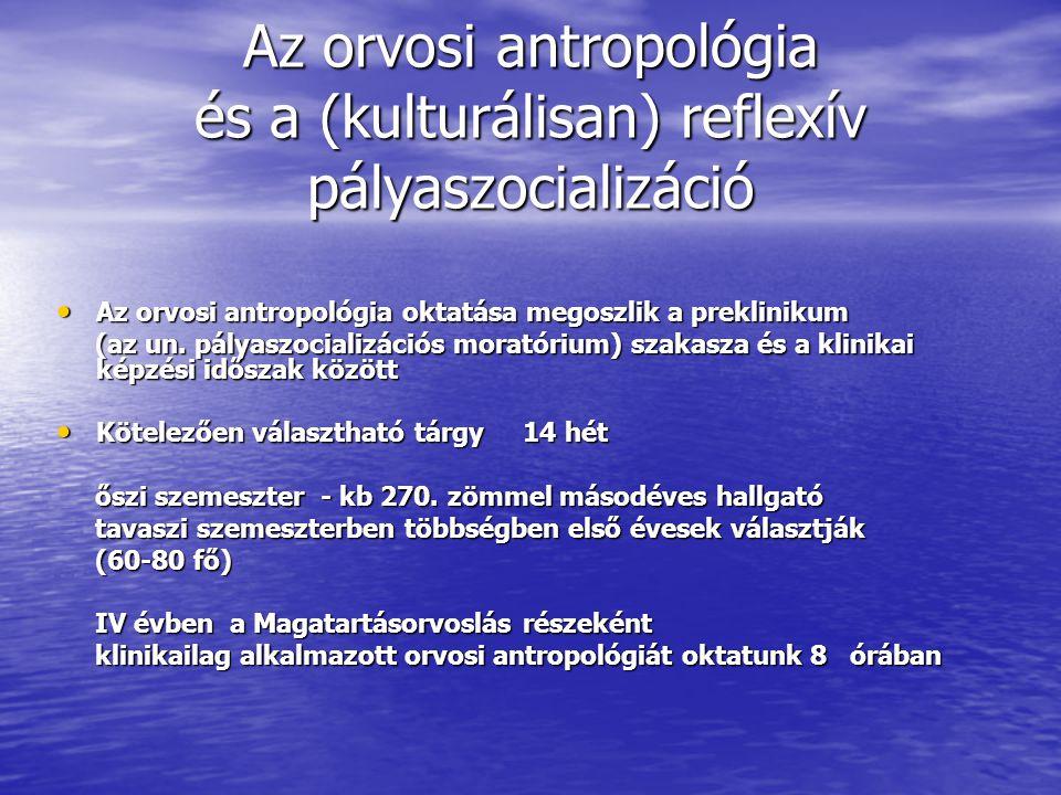 Az orvosi antropológia és a (kulturálisan) reflexív pályaszocializáció Az orvosi antropológia oktatása megoszlik a preklinikum Az orvosi antropológia oktatása megoszlik a preklinikum (az un.