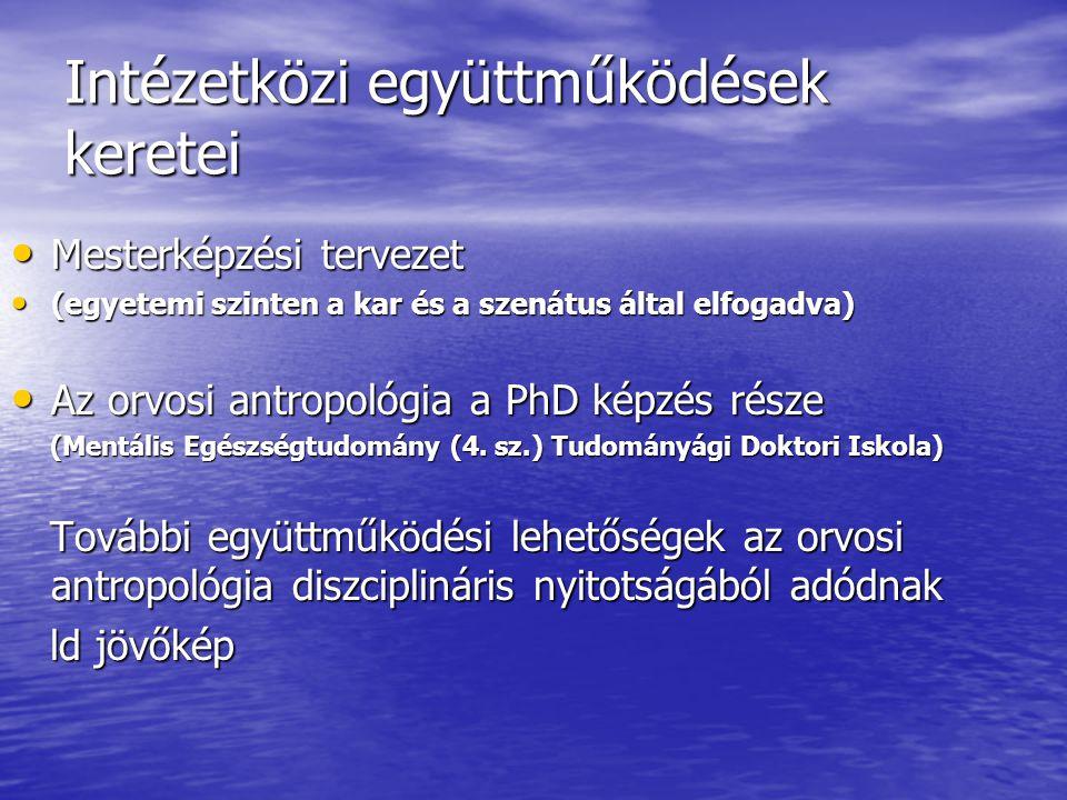 Intézetközi együttműködések keretei Mesterképzési tervezet Mesterképzési tervezet (egyetemi szinten a kar és a szenátus által elfogadva) (egyetemi szinten a kar és a szenátus által elfogadva) Az orvosi antropológia a PhD képzés része Az orvosi antropológia a PhD képzés része (Mentális Egészségtudomány (4.