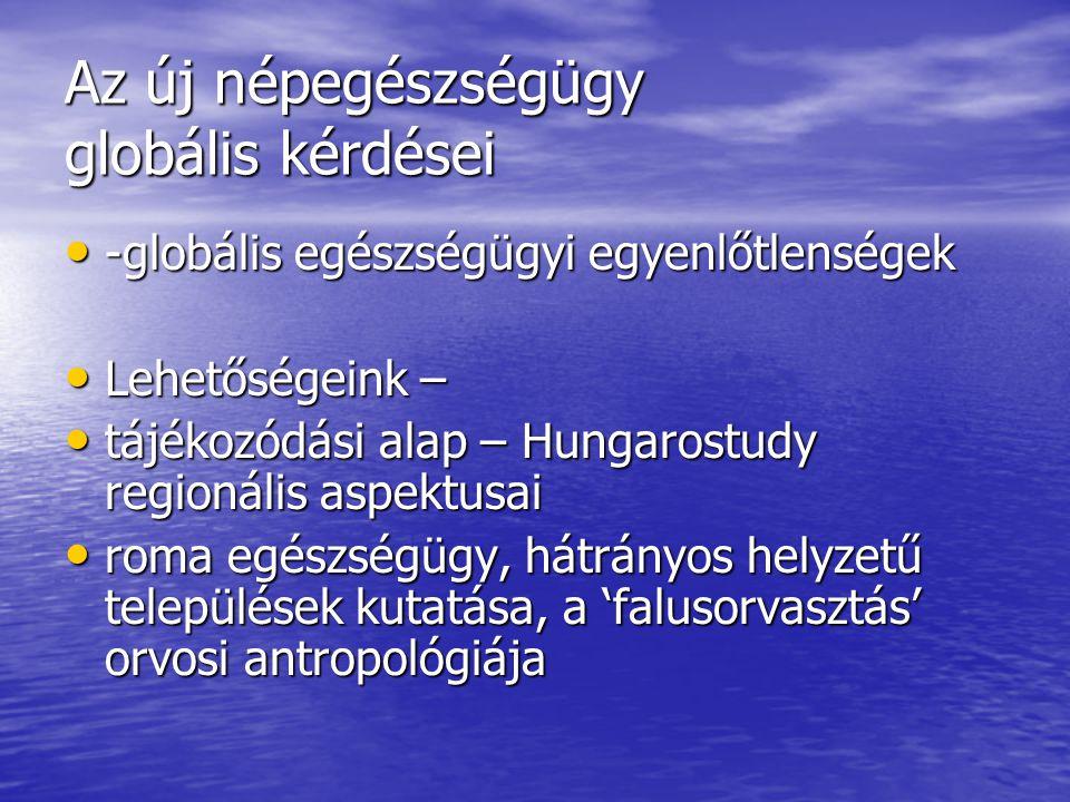 Az új népegészségügy globális kérdései -globális egészségügyi egyenlőtlenségek -globális egészségügyi egyenlőtlenségek Lehetőségeink – Lehetőségeink – tájékozódási alap – Hungarostudy regionális aspektusai tájékozódási alap – Hungarostudy regionális aspektusai roma egészségügy, hátrányos helyzetű települések kutatása, a 'falusorvasztás' orvosi antropológiája roma egészségügy, hátrányos helyzetű települések kutatása, a 'falusorvasztás' orvosi antropológiája