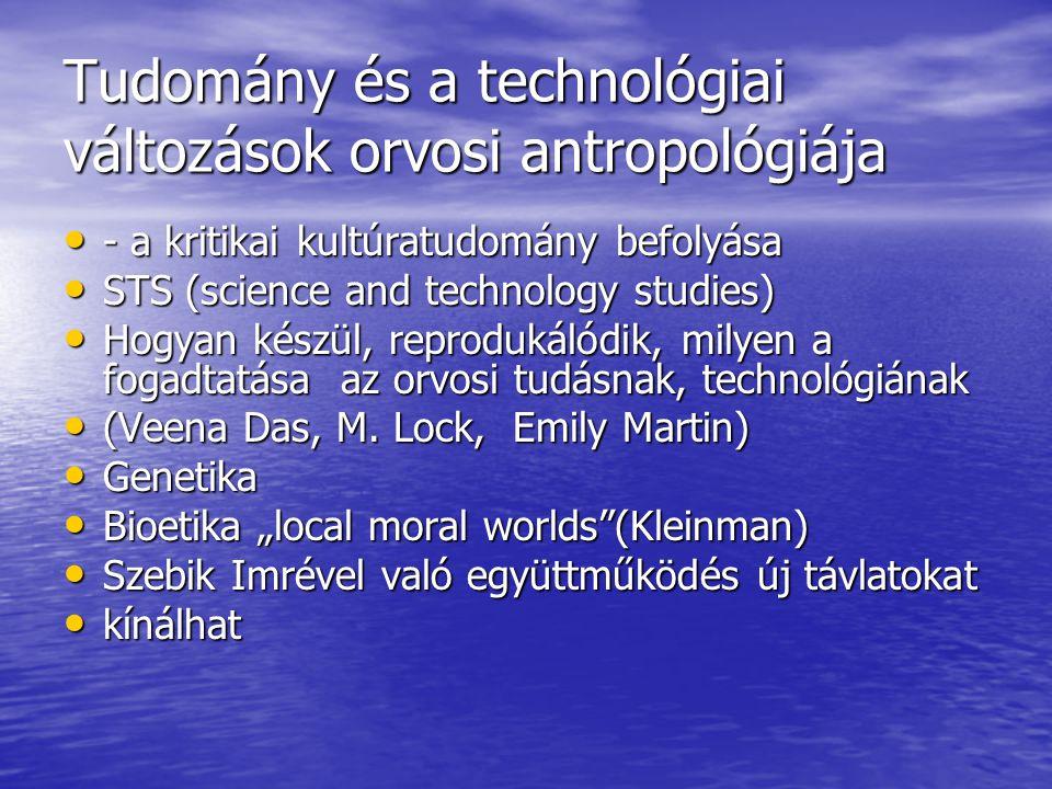 Tudomány és a technológiai változások orvosi antropológiája - a kritikai kultúratudomány befolyása - a kritikai kultúratudomány befolyása STS (science and technology studies) STS (science and technology studies) Hogyan készül, reprodukálódik, milyen a fogadtatása az orvosi tudásnak, technológiának Hogyan készül, reprodukálódik, milyen a fogadtatása az orvosi tudásnak, technológiának (Veena Das, M.