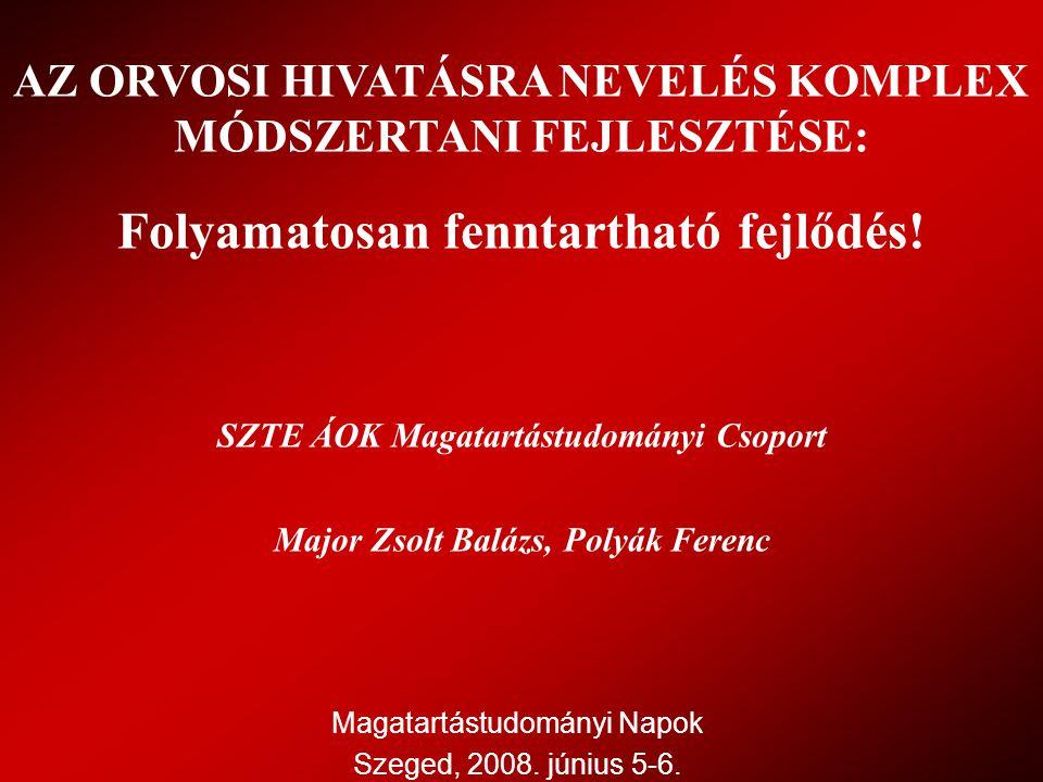 Magatartástudományi Napok Szeged, 2008. június 5-6. AZ ORVOSI HIVATÁSRA NEVELÉS KOMPLEX MÓDSZERTANI FEJLESZTÉSE: Folyamatosan fenntartható fejlődés! S