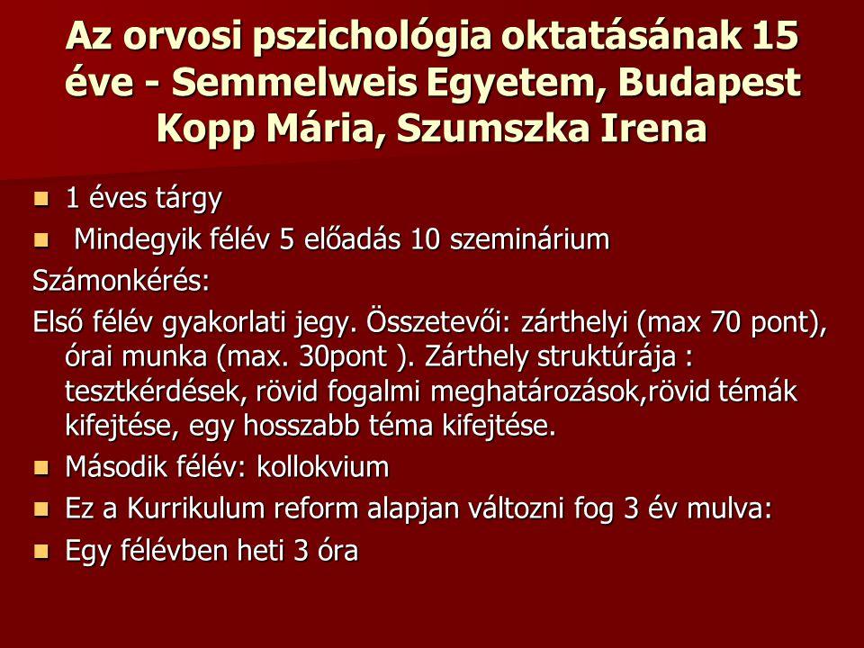 Az orvosi pszichológia oktatásának 15 éve - Semmelweis Egyetem, Budapest Kopp Mária, Szumszka Irena 1 éves tárgy 1 éves tárgy Mindegyik félév 5 előadás 10 szeminárium Mindegyik félév 5 előadás 10 szemináriumSzámonkérés: Első félév gyakorlati jegy.