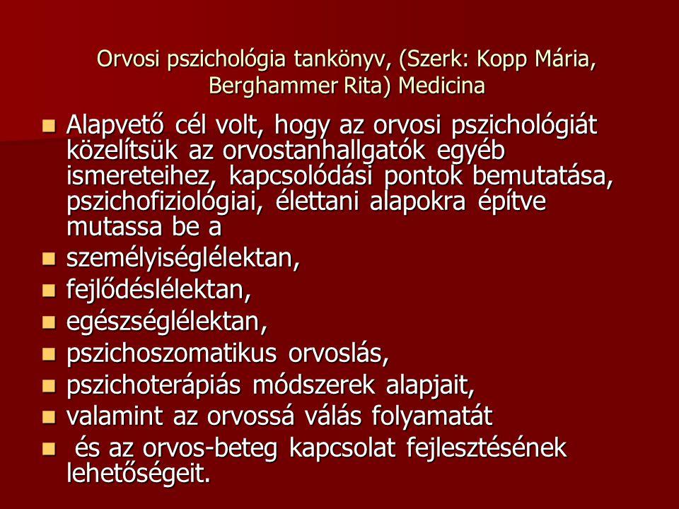 Orvosi pszichológia tankönyv, (Szerk: Kopp Mária, Berghammer Rita) Medicina Alapvető cél volt, hogy az orvosi pszichológiát közelítsük az orvostanhallgatók egyéb ismereteihez, kapcsolódási pontok bemutatása, pszichofiziológiai, élettani alapokra építve mutassa be a Alapvető cél volt, hogy az orvosi pszichológiát közelítsük az orvostanhallgatók egyéb ismereteihez, kapcsolódási pontok bemutatása, pszichofiziológiai, élettani alapokra építve mutassa be a személyiséglélektan, személyiséglélektan, fejlődéslélektan, fejlődéslélektan, egészséglélektan, egészséglélektan, pszichoszomatikus orvoslás, pszichoszomatikus orvoslás, pszichoterápiás módszerek alapjait, pszichoterápiás módszerek alapjait, valamint az orvossá válás folyamatát valamint az orvossá válás folyamatát és az orvos-beteg kapcsolat fejlesztésének lehetőségeit.