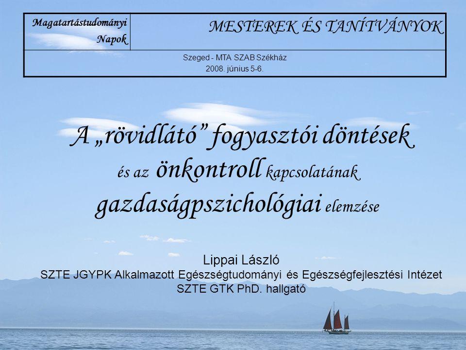 """A """"rövidlátó"""" fogyasztói döntések és az önkontroll kapcsolatának gazdaságpszichológiai elemzése Lippai László SZTE JGYPK Alkalmazott Egészségtudományi"""