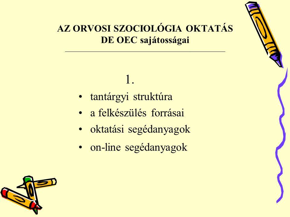 AZ ORVOSI SZOCIOLÓGIA OKTATÁS DE OEC sajátosságai 1. tantárgyi struktúra a felkészülés forrásai oktatási segédanyagok on-line segédanyagok