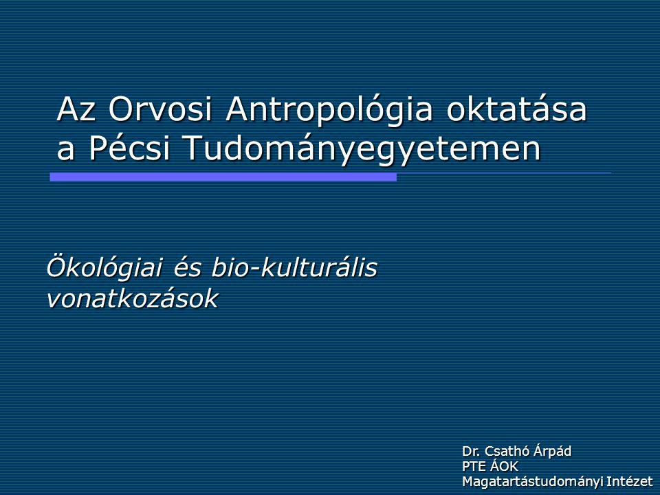 Az Orvosi Antropológia oktatása a Pécsi Tudományegyetemen Ökológiai és bio-kulturális vonatkozások Dr.