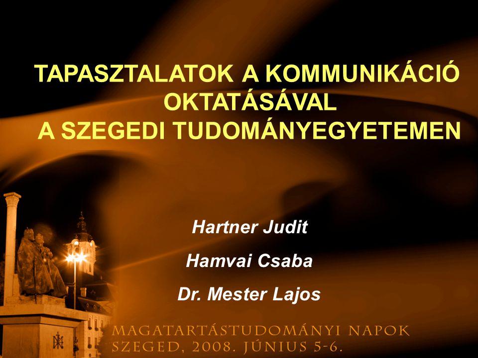 TAPASZTALATOK A KOMMUNIKÁCIÓ OKTATÁSÁVAL A SZEGEDI TUDOMÁNYEGYETEMEN Hartner Judit Hamvai Csaba Dr. Mester Lajos