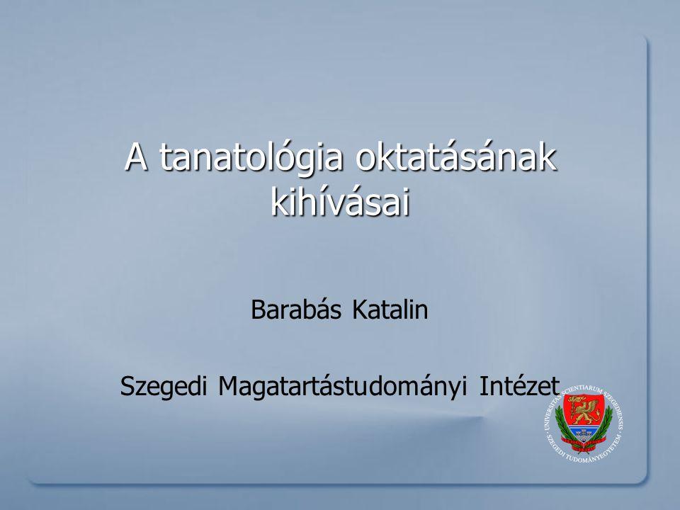 A tanatológia oktatásának kihívásai Barabás Katalin Szegedi Magatartástudományi Intézet