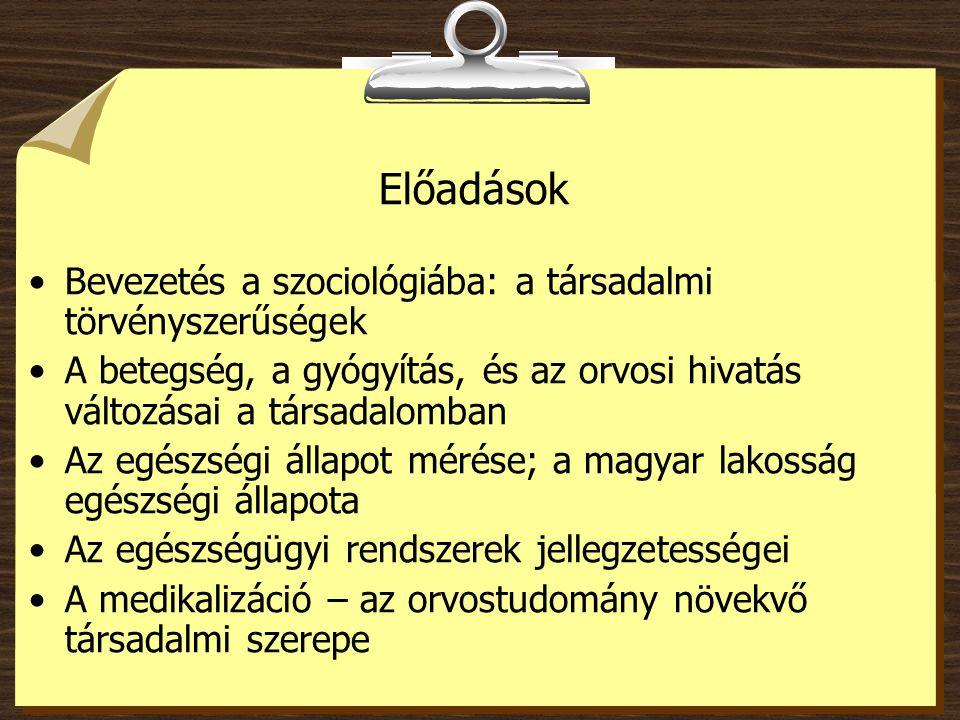 Előadások Bevezetés a szociológiába: a társadalmi törvényszerűségek A betegség, a gyógyítás, és az orvosi hivatás változásai a társadalomban Az egészségi állapot mérése; a magyar lakosság egészségi állapota Az egészségügyi rendszerek jellegzetességei A medikalizáció – az orvostudomány növekvő társadalmi szerepe