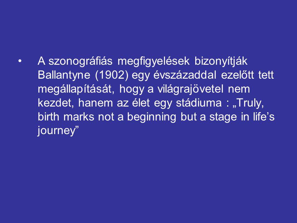 A szonográfiás megfigyelések bizonyítják Ballantyne (1902) egy évszázaddal ezelőtt tett megállapítását, hogy a világrajövetel nem kezdet, hanem az éle