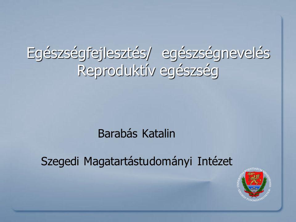 Egészségfejlesztés/ egészségnevelés Reproduktív egészség Barabás Katalin Szegedi Magatartástudományi Intézet