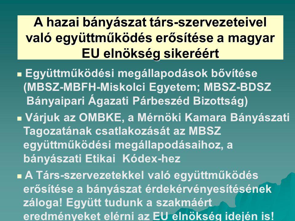 A hazai bányászat társ-szervezeteivel való együttműködés erősítése a magyar EU elnökség sikeréért Együttműködési megállapodások bővítése (MBSZ-MBFH-Miskolci Egyetem; MBSZ-BDSZ Bányaipari Ágazati Párbeszéd Bizottság) Várjuk az OMBKE, a Mérnöki Kamara Bányászati Tagozatának csatlakozását az MBSZ együttműködési megállapodásaihoz, a bányászati Etikai Kódex-hez A Társ-szervezetekkel való együttműködés erősítése a bányászat érdekérvényesítésének záloga.