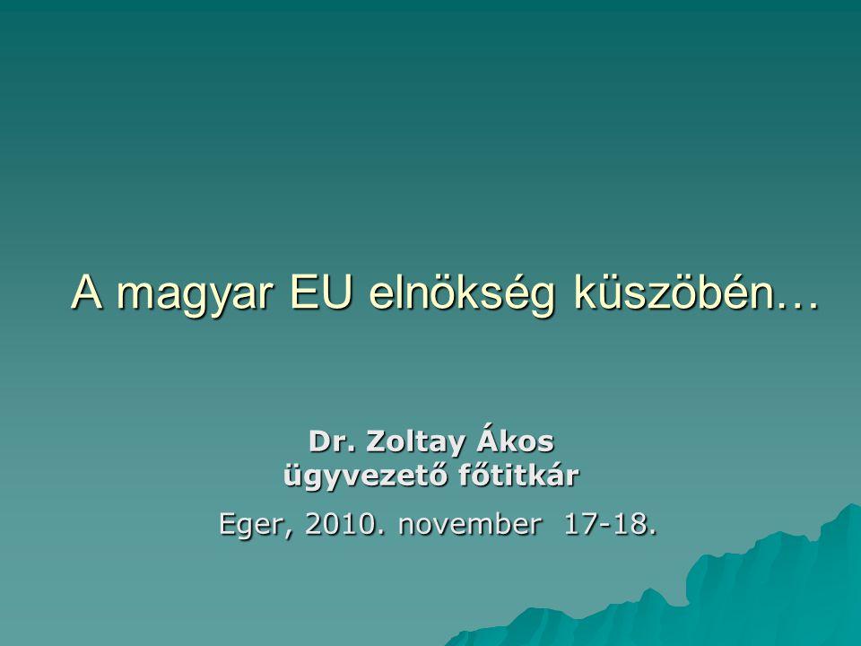 A magyar EU elnökség küszöbén… Dr. Zoltay Ákos ügyvezető főtitkár Eger, 2010. november 17-18.
