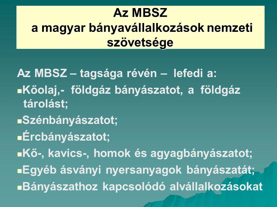 Az MBSZ a magyar bányavállalkozások nemzeti szövetsége a magyar bányavállalkozások nemzeti szövetsége Az MBSZ – tagsága révén – lefedi a: Kőolaj,- földgáz bányászatot, a földgáz tárolást; Szénbányászatot; Ércbányászatot; Kő-, kavics-, homok és agyagbányászatot; Egyéb ásványi nyersanyagok bányászatát; Bányászathoz kapcsolódó alvállalkozásokat