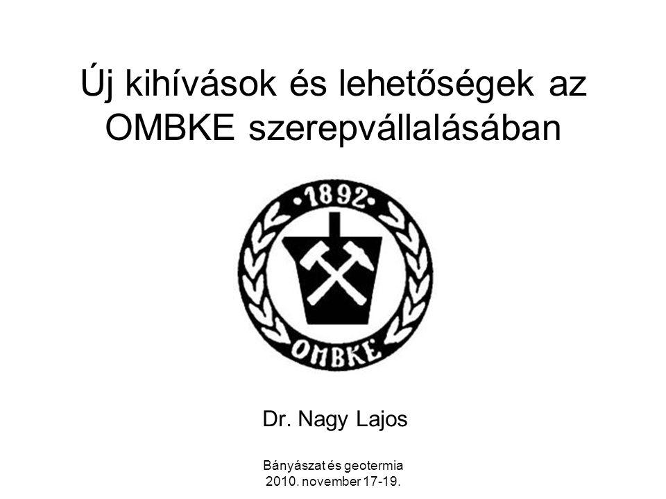 Bányászat és geotermia 2010. november 17-19. Új kihívások és lehetőségek az OMBKE szerepvállalásában Dr. Nagy Lajos