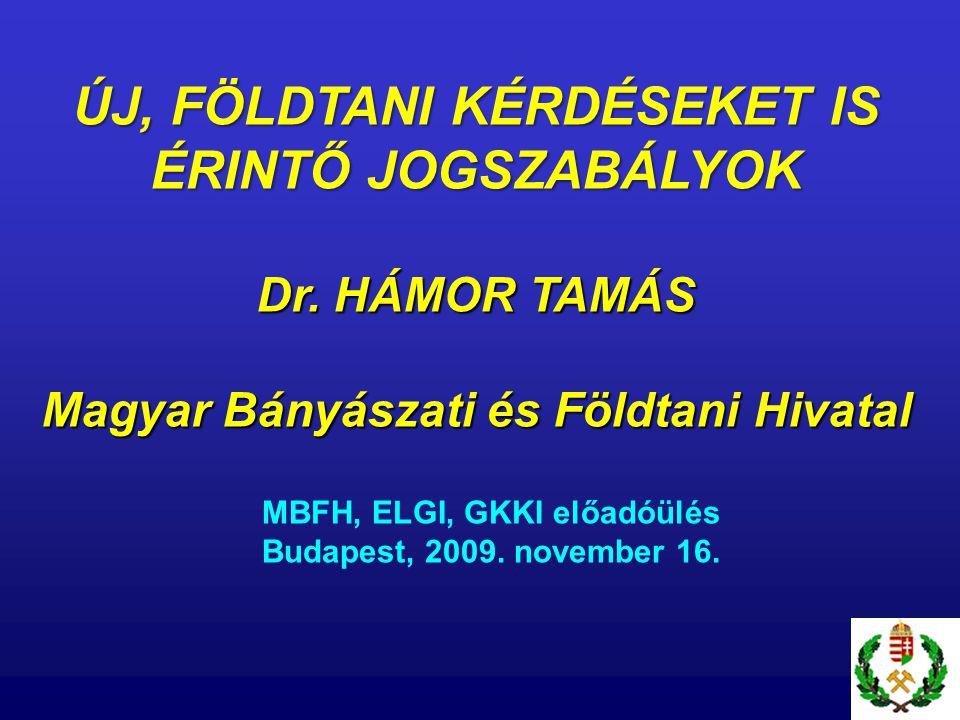 ÚJ, FÖLDTANI KÉRDÉSEKET IS ÉRINTŐ JOGSZABÁLYOK Dr. HÁMOR TAMÁS Magyar Bányászati és Földtani Hivatal MBFH, ELGI, GKKI előadóülés Budapest, 2009. novem